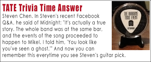 """TATE Trivia Time Answer  Steven Chen. In Steven's recent Facebook  Q&A, he said of Midnight: """"It's actually a true  story. The whole band was at the same bar,  and the events of the song proceeded to  happen to Mikel. I told him, 'You look like  you've seen a ghost.'"""" And now you can remember this everytime you see Steven's guitar pick."""